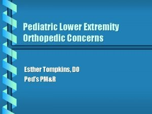 Pediatric Lower Extremity Orthopedic Concerns Esther Tompkins DO