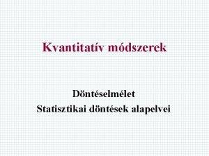Kvantitatv mdszerek Dntselmlet Statisztikai dntsek alapelvei Bevezets Dntsi