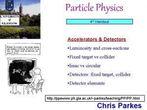 Particle Physics 4 th Handout Accelerators Detectors Luminosity