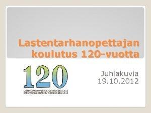 Lastentarhanopettajan koulutus 120 vuotta Juhlakuvia 19 10 2012
