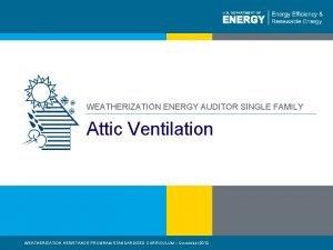 WEATHERIZATION ENERGY AUDITOR SINGLE FAMILY Attic Ventilation WEATHERIZATION