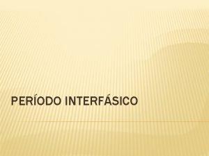 PERODO INTERFSICO PERODO INTERFSICO O ncleo interfsico dos
