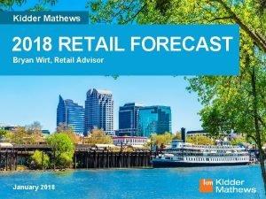 Kidder Mathews 2018 RETAIL FORECAST Bryan Wirt Retail