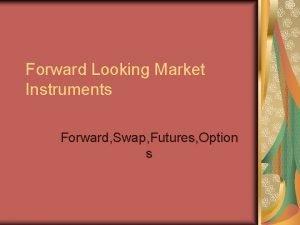 Forward Looking Market Instruments Forward Swap Futures Option