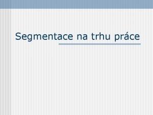 Segmentace na trhu prce Segmentace pracovnho trhu Segmentace