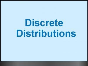 Discrete Distributions 1 Learning Objectives Distinguish between discrete