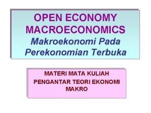 OPEN ECONOMY MACROECONOMICS Makroekonomi Pada Perekonomian Terbuka MATERI