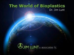 The World of Bioplastics Dr Jim Lunt Biobased