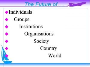 The Future of Individuals Groups Institutions Organisations Society