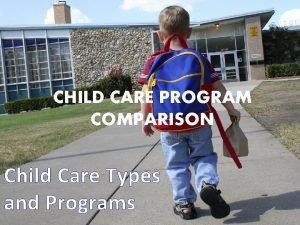 CHILD CARE PROGRAM COMPARISON Child Care Types and
