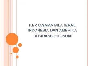 KERJASAMA BILATERAL INDONESIA DAN AMERIKA DI BIDANG EKONOMI