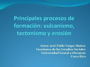 Principales procesos de formacin vulcanismo tectonismo y erosin