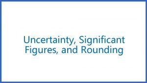 Uncertainty Significant Figures and Rounding What is Uncertainty