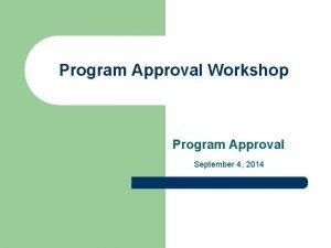 Program Approval Workshop Program Approval September 4 2014