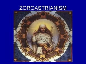 ZOROASTRIANISM Zoroastrianism is the oldest of the revealed