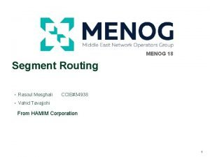 MENOG 18 Segment Routing Rasoul Mesghali CCIE34938 Vahid