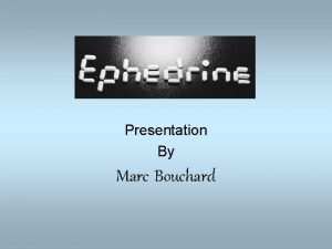Ephedrine Presentation By Marc Bouchard History Also known