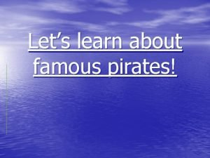Lets learn about famous pirates Famous pirates There