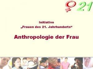 Initiative Frauen des 21 Jahrhunderts Anthropologie der Frau