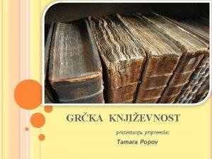 GRKA KNJIEVNOST prezentaciju pripremila Tamara Popov Grka knjievnost