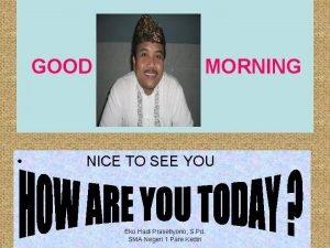 GOOD MORNING NICE TO SEE YOU Eko Hadi