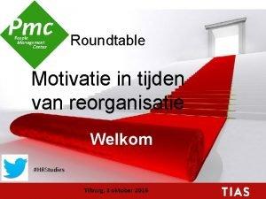 Roundtable Motivatie in tijden van reorganisatie Welkom HRStudies