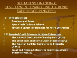 SUSTAINING FINANCING DEVELOPMENT FINANCE INSTITUTIONS EXPERIENCE IN NIGERIA
