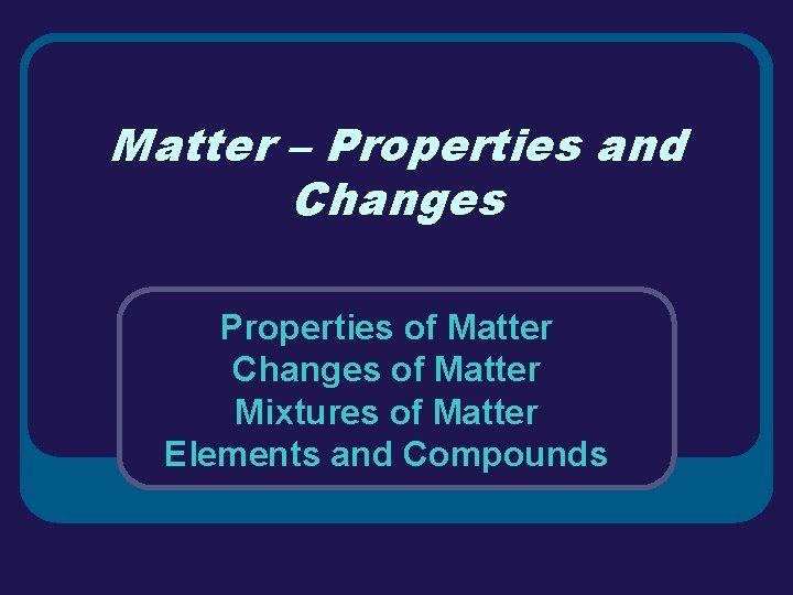 Matter Properties and Changes Properties of Matter Changes