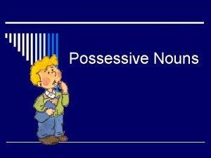 Possessive Nouns o Possessive nouns are used to