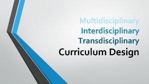 Multidisciplinary Interdisciplinary Transdisciplinary Curriculum Design What is Interdisciplinary