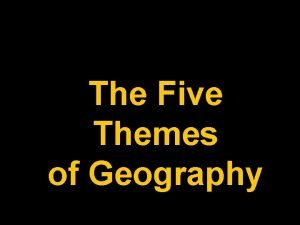 The Five Themes of Geography What is Geography