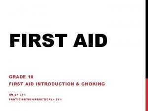 FIRST AID GRADE 10 FIRST AID INTRODUCTION CHOKING