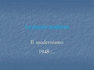 La poesia moderna Il modernismo 1948 origini del