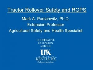 Tractor Rollover Safety and ROPS Mark A Purschwitz