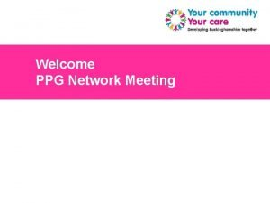 Welcome PPG Network Meeting 1 Getting Bucks Involved