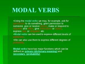 MODAL VERBS Using the modal verbs we may