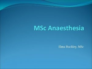 MSc Anaesthesia Elma Buckley MSc So youve got