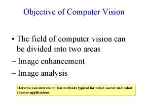 Objective of Computer Vision The field of computer