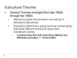 Subcultural Theories Several Theories emerged from late 1950