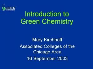 Introduction to Green Chemistry Mary Kirchhoff Associated Colleges