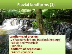 Fluvial landforms 1 Landforms of erosion Vshaped valley