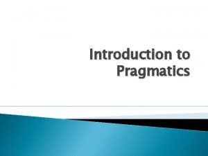 Introduction to Pragmatics Semantics Focuses on the literal