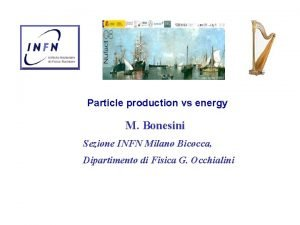 Particle production vs energy M Bonesini Sezione INFN