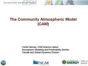 The Community Atmospheric Model CAM Cecile Hannay CAM