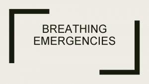 BREATHING EMERGENCIES Respiratory Distress Respiratory Arrest Types of