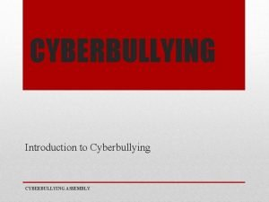 CYBERBULLYING Introduction to Cyberbullying CYBERBULLYING ASSEMBLY CYBERBULLYING IF