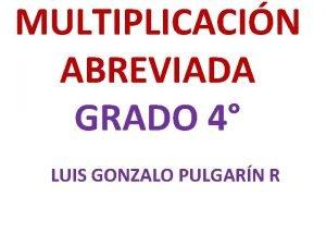 MULTIPLICACIN ABREVIADA GRADO 4 LUIS GONZALO PULGARN R