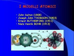 I MODELLI ATOMICI John Dalton 1808 Joseph John