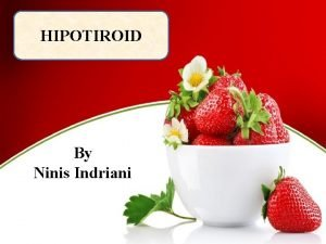 HIPOTIROID By Ninis Indriani Anatomi Merupakan organ kecil