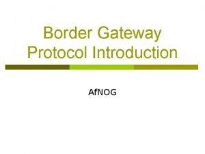 Border Gateway Protocol Introduction Af NOG Border Gateway